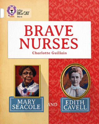 Brave Nurses: Mary Seacole and Edith Cavell: Band 10/White Badger Learning